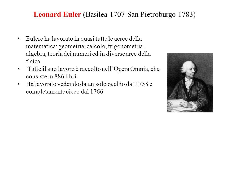 Leonard Euler (Basilea 1707-San Pietroburgo 1783) Eulero ha lavorato in quasi tutte le aeree della matematica: geometria, calcolo, trigonometria, algebra, teoria dei numeri ed in diverse aree della fisica.