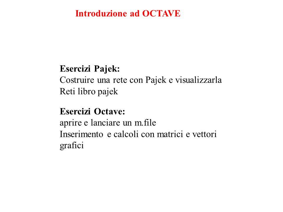 Esercizi Octave: aprire e lanciare un m.file Inserimento e calcoli con matrici e vettori grafici Introduzione ad OCTAVE Esercizi Pajek: Costruire una rete con Pajek e visualizzarla Reti libro pajek