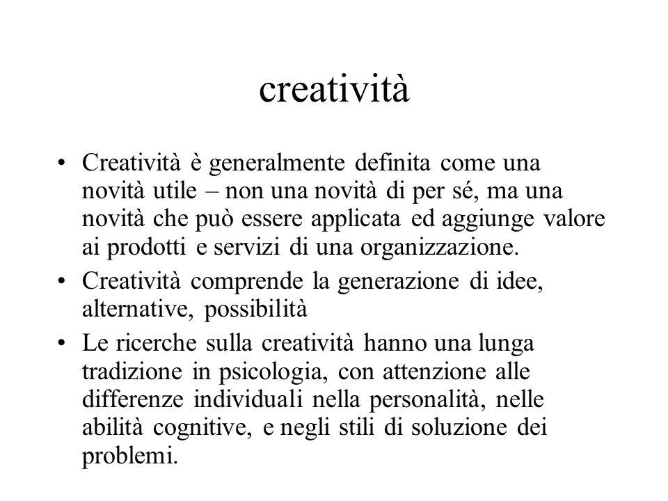 creatività Creatività è generalmente definita come una novità utile – non una novità di per sé, ma una novità che può essere applicata ed aggiunge valore ai prodotti e servizi di una organizzazione.
