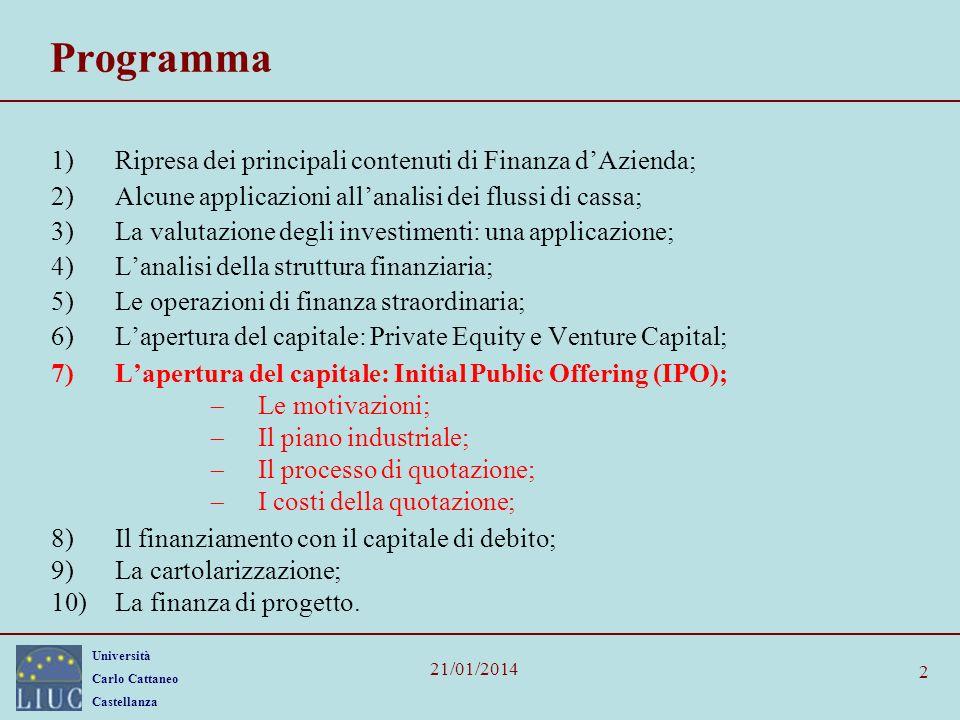 Università Carlo Cattaneo Castellanza 21/01/2014 3 I termini chiave Initial Public Offering (IPO) collocamento di azioni rivolto alla generalità degli investitori sul mercato borsistico.