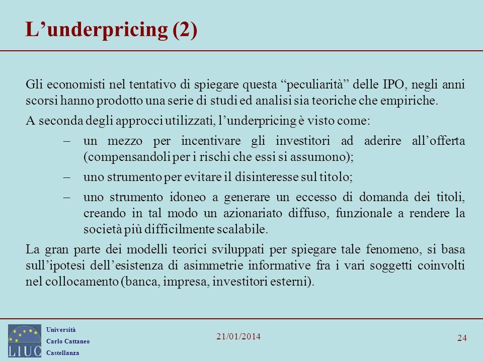 Università Carlo Cattaneo Castellanza 21/01/2014 24 Lunderpricing (2) Gli economisti nel tentativo di spiegare questa peculiarità delle IPO, negli ann