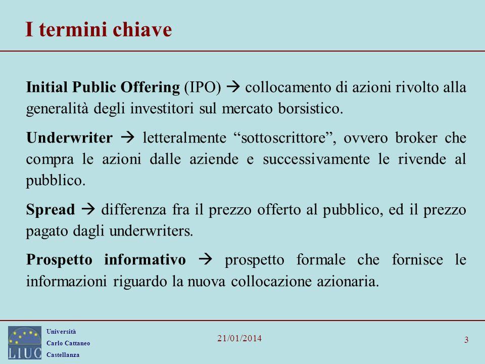 Università Carlo Cattaneo Castellanza 21/01/2014 4 La quotazione Con il termine Initial Public offering (IPO) si definisce lofferta, finalizzata a raccogliere capitale sul mercato borsistico, effettuata da una impresa non ancora quotata.