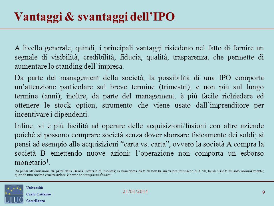 Università Carlo Cattaneo Castellanza 21/01/2014 9 Vantaggi & svantaggi dellIPO A livello generale, quindi, i principali vantaggi risiedono nel fatto