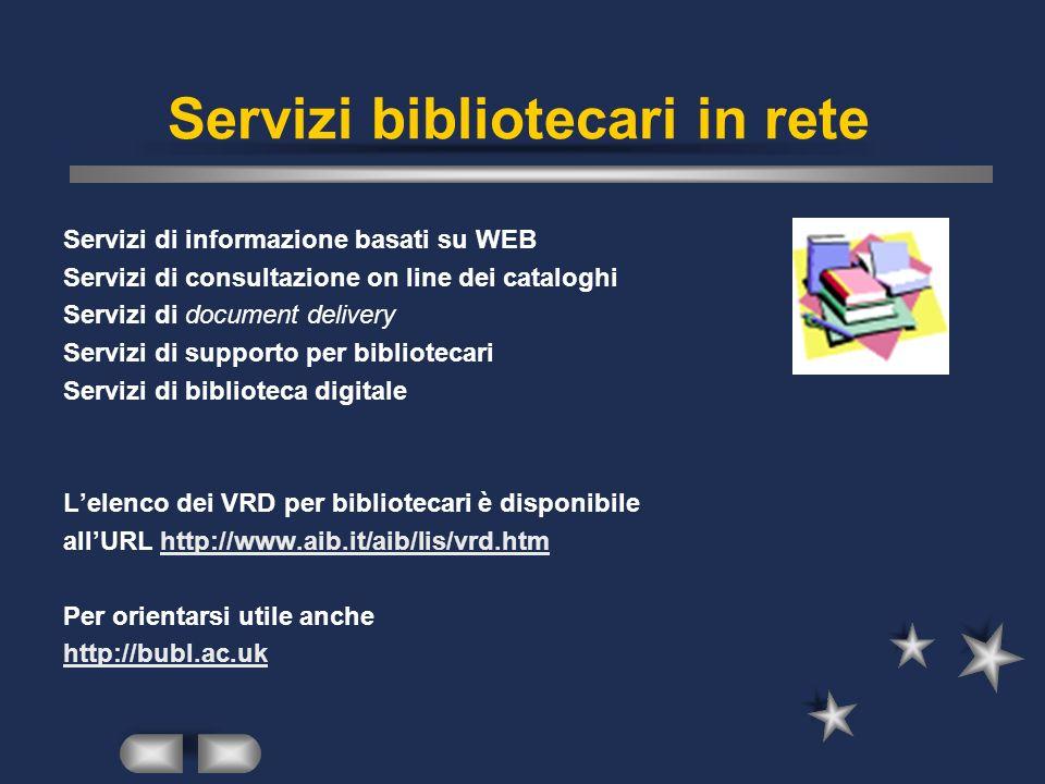 Servizi bibliotecari in rete Servizi di informazione basati su WEB Servizi di consultazione on line dei cataloghi Servizi di document delivery Servizi di supporto per bibliotecari Servizi di biblioteca digitale Lelenco dei VRD per bibliotecari è disponibile allURL http://www.aib.it/aib/lis/vrd.htmhttp://www.aib.it/aib/lis/vrd.htm Per orientarsi utile anche http://bubl.ac.uk