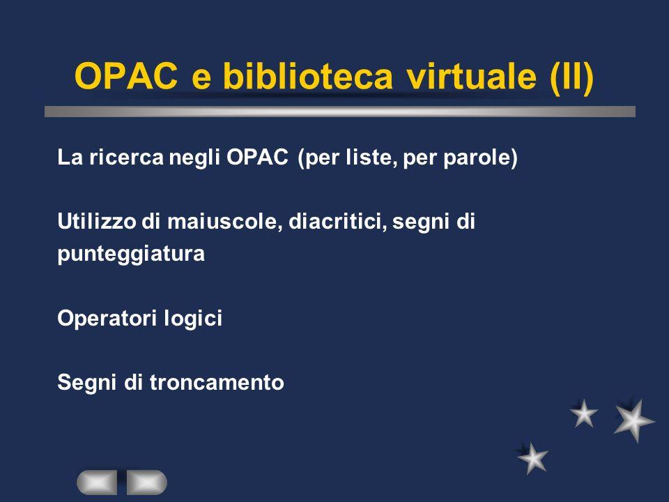OPAC e biblioteca virtuale (II) La ricerca negli OPAC (per liste, per parole) Utilizzo di maiuscole, diacritici, segni di punteggiatura Operatori logici Segni di troncamento