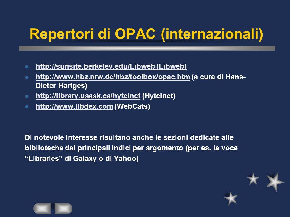 Repertori di OPAC (internazionali) http://sunsite.berkeley.edu/Libweb (Libweb) http://www.hbz.nrw.de/hbz/toolbox/opac.htm (a cura di Hans- Dieter Hartges) http://www.hbz.nrw.de/hbz/toolbox/opac.htm http://library.usask.ca/hytelnet (Hytelnet) http://library.usask.ca/hytelnet http://www.libdex.com (WebCats) http://www.libdex.com Di notevole interesse risultano anche le sezioni dedicate alle biblioteche dai principali indici per argomento (per es.