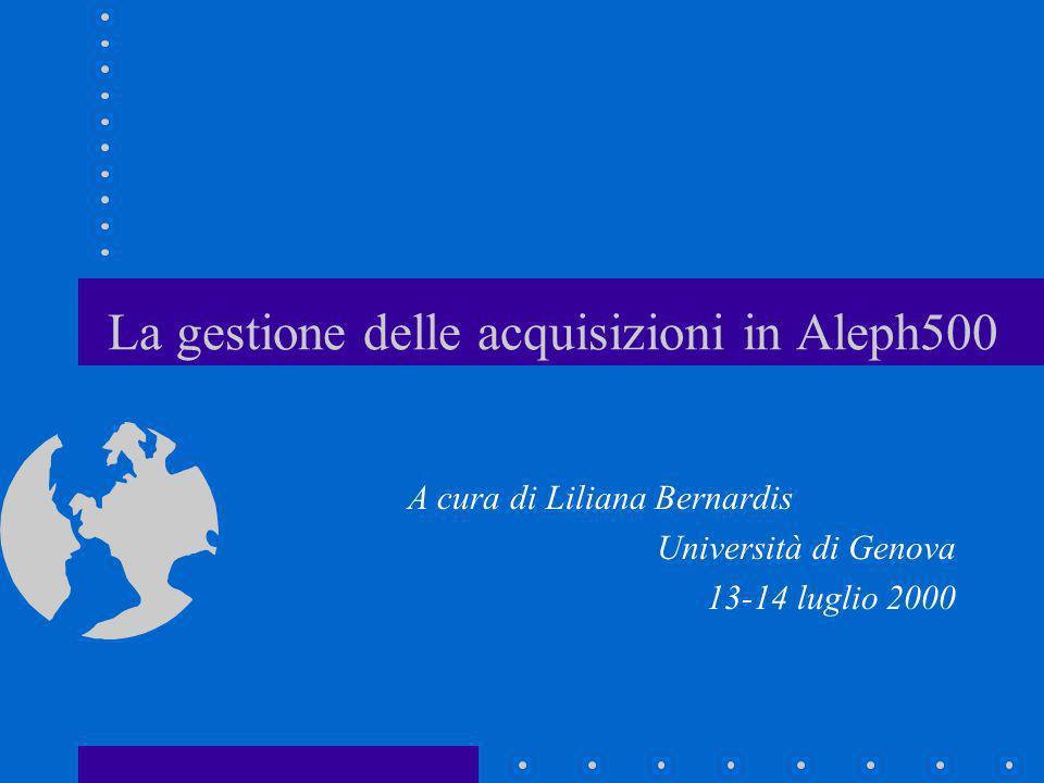 La gestione delle acquisizioni in Aleph500 A cura di Liliana Bernardis Università di Genova 13-14 luglio 2000