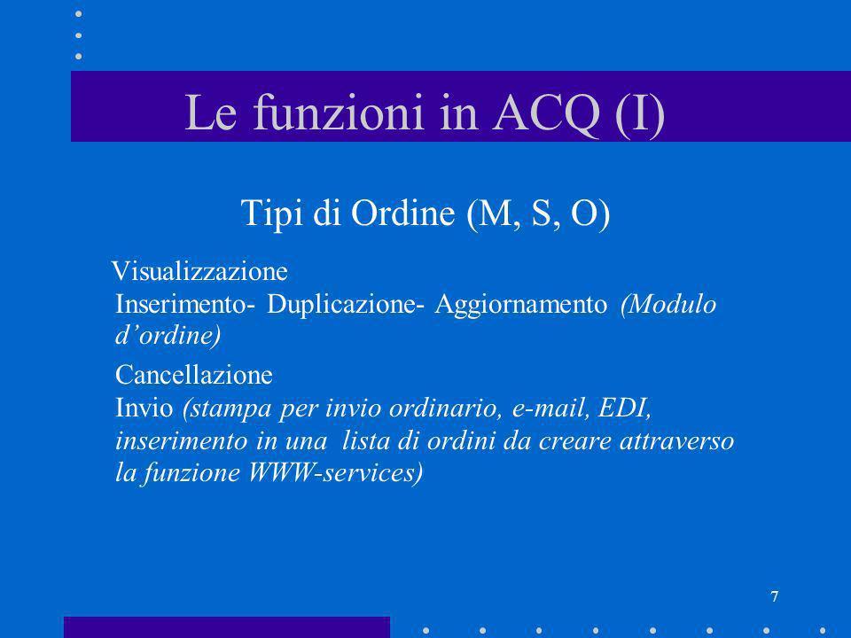 7 Le funzioni in ACQ (I) Tipi di Ordine (M, S, O) Visualizzazione Inserimento- Duplicazione- Aggiornamento (Modulo dordine) Cancellazione Invio (stamp
