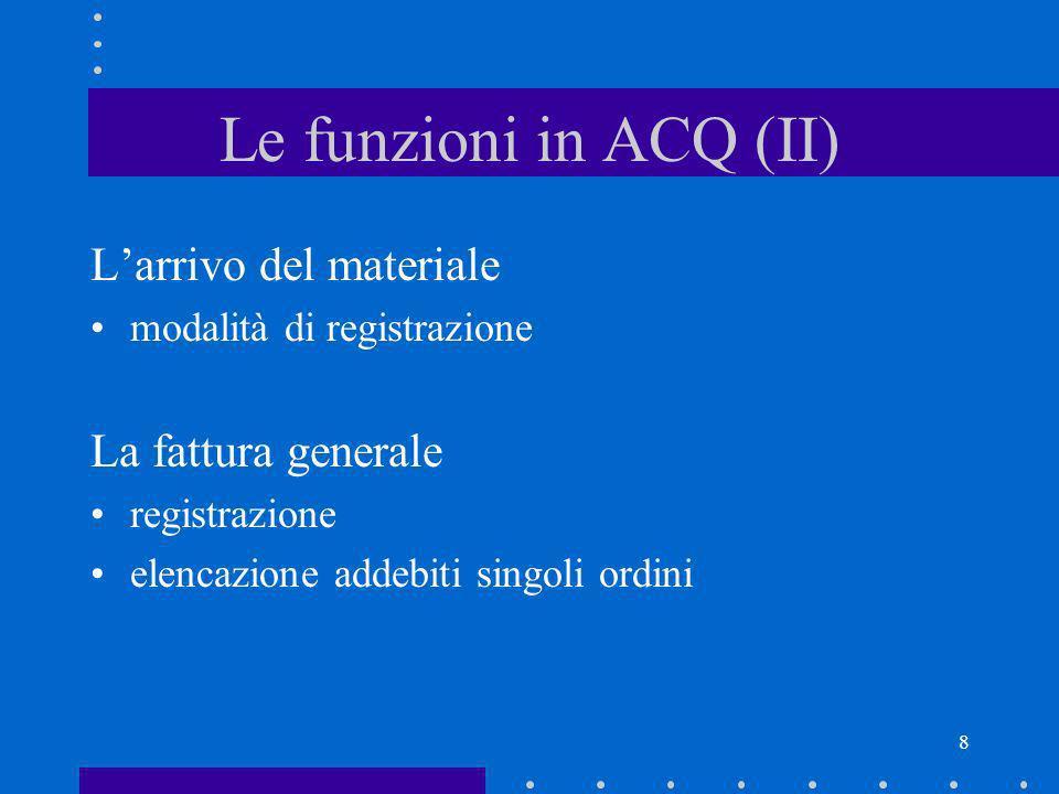 8 Le funzioni in ACQ (II) Larrivo del materiale modalità di registrazione La fattura generale registrazione elencazione addebiti singoli ordini