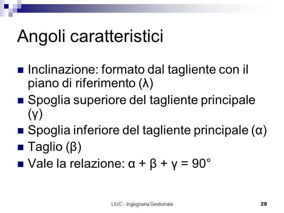 LIUC - Ingegneria Gestionale28 Angoli caratteristici Inclinazione: formato dal tagliente con il piano di riferimento (λ) Spoglia superiore del taglien
