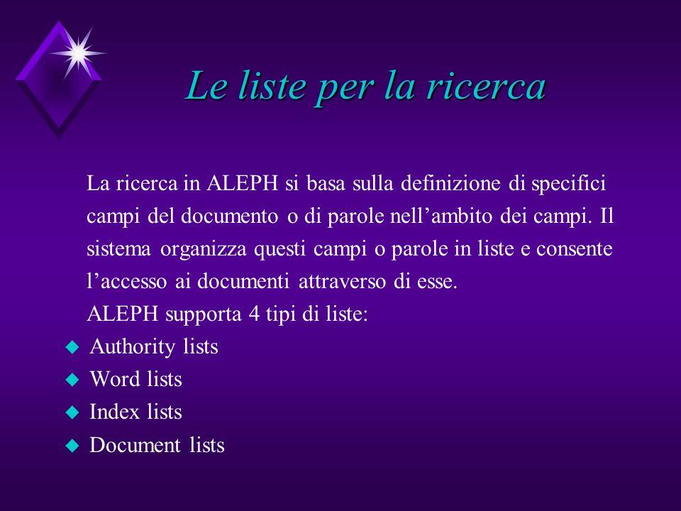 Le liste per la ricerca La ricerca in ALEPH si basa sulla definizione di specifici campi del documento o di parole nellambito dei campi. Il sistema or