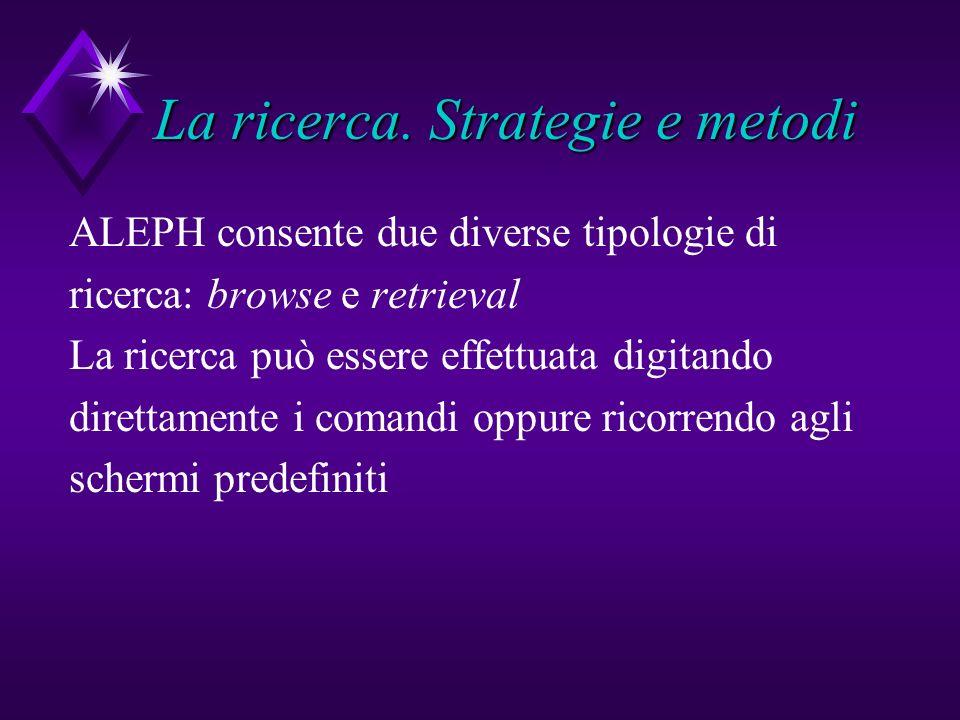La ricerca. Strategie e metodi ALEPH consente due diverse tipologie di ricerca: browse e retrieval La ricerca può essere effettuata digitando direttam