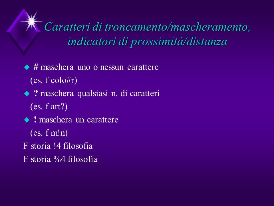 Caratteri di troncamento/mascheramento, indicatori di prossimità/distanza u # maschera uno o nessun carattere (es.