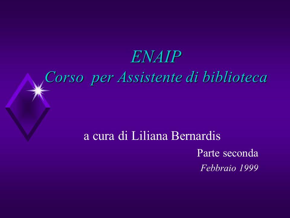 ENAIP Corso per Assistente di biblioteca a cura di Liliana Bernardis Parte seconda Febbraio 1999