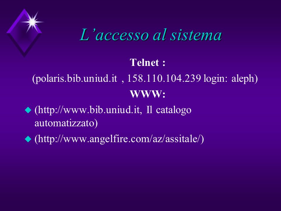 Laccesso al sistema Telnet : (polaris.bib.uniud.it, 158.110.104.239 login: aleph) WWW: u (http://www.bib.uniud.it, Il catalogo automatizzato) u (http://www.angelfire.com/az/assitale/)