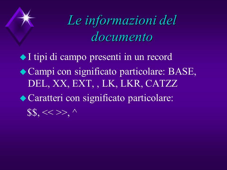 Le informazioni del documento u I tipi di campo presenti in un record u Campi con significato particolare: BASE, DEL, XX, EXT,, LK, LKR, CATZZ u Caratteri con significato particolare: $$, >, ^