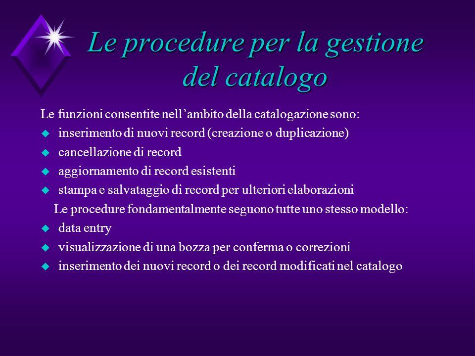 Le procedure per la gestione del catalogo Le funzioni consentite nellambito della catalogazione sono: u inserimento di nuovi record (creazione o dupli