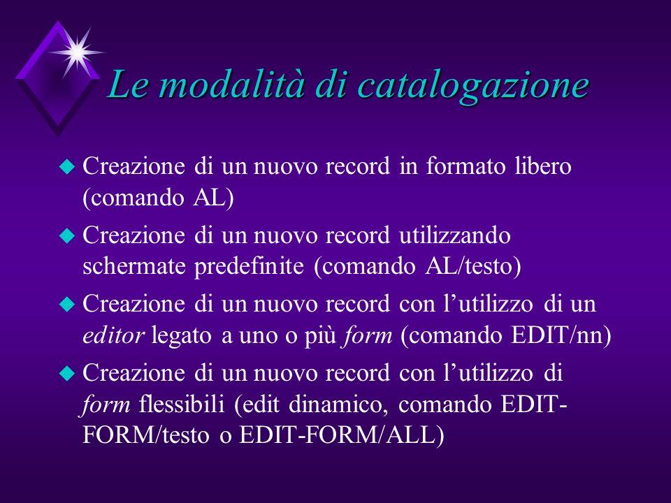 Le modalità di catalogazione u Creazione di un nuovo record in formato libero (comando AL) u Creazione di un nuovo record utilizzando schermate predefinite (comando AL/testo) u Creazione di un nuovo record con lutilizzo di un editor legato a uno o più form (comando EDIT/nn) u Creazione di un nuovo record con lutilizzo di form flessibili (edit dinamico, comando EDIT- FORM/testo o EDIT-FORM/ALL)