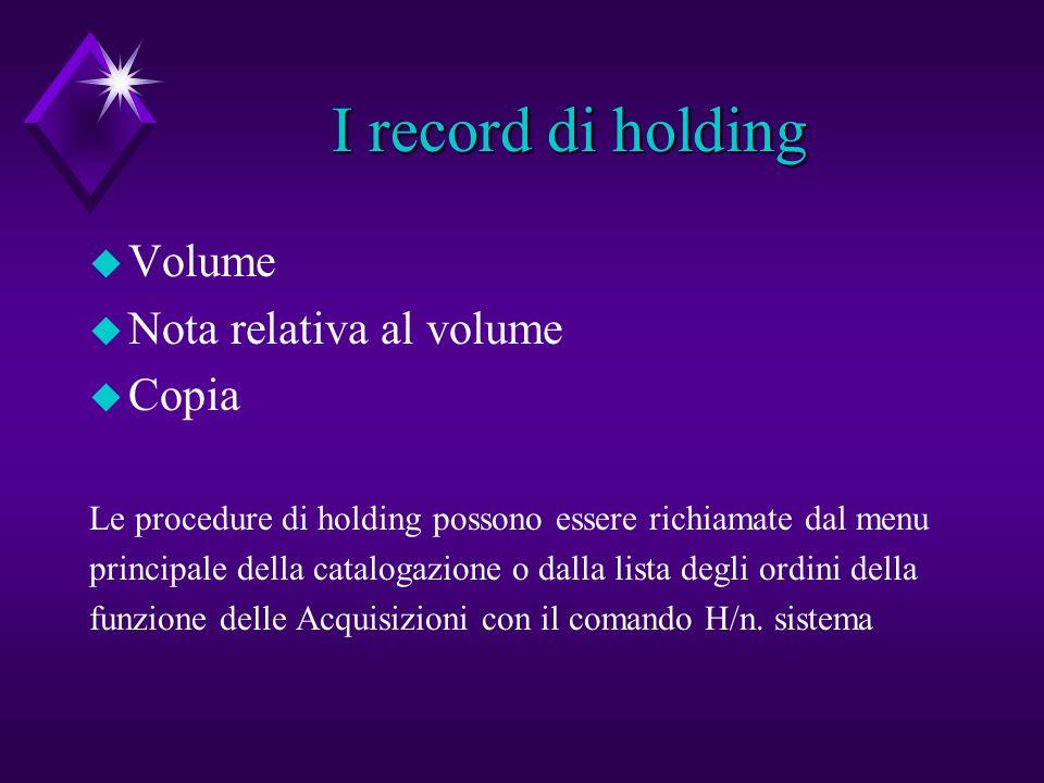 I record di holding I record di holding u Volume u Nota relativa al volume u Copia Le procedure di holding possono essere richiamate dal menu principale della catalogazione o dalla lista degli ordini della funzione delle Acquisizioni con il comando H/n.