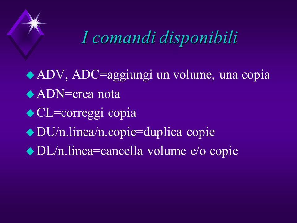 I comandi disponibili u ADV, ADC=aggiungi un volume, una copia u ADN=crea nota u CL=correggi copia u DU/n.linea/n.copie=duplica copie u DL/n.linea=can