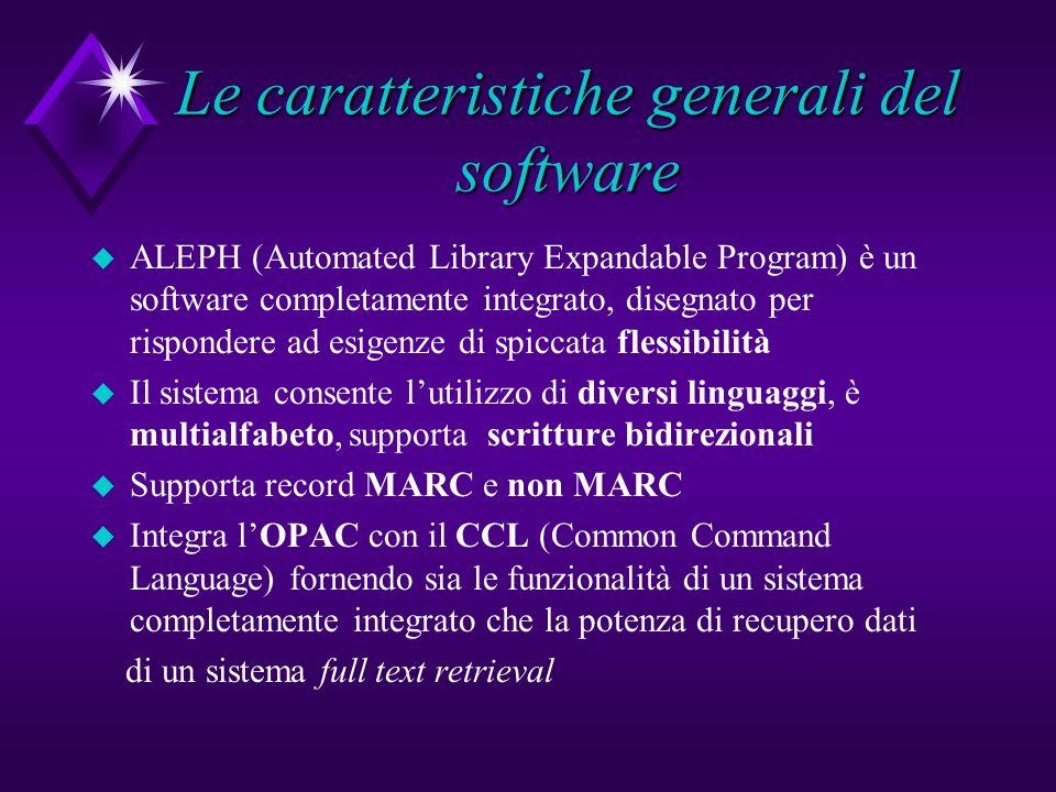 Le caratteristiche generali del software u ALEPH (Automated Library Expandable Program) è un software completamente integrato, disegnato per rispondere ad esigenze di spiccata flessibilità u Il sistema consente lutilizzo di diversi linguaggi, è multialfabeto, supporta scritture bidirezionali u Supporta record MARC e non MARC u Integra lOPAC con il CCL (Common Command Language) fornendo sia le funzionalità di un sistema completamente integrato che la potenza di recupero dati di un sistema full text retrieval