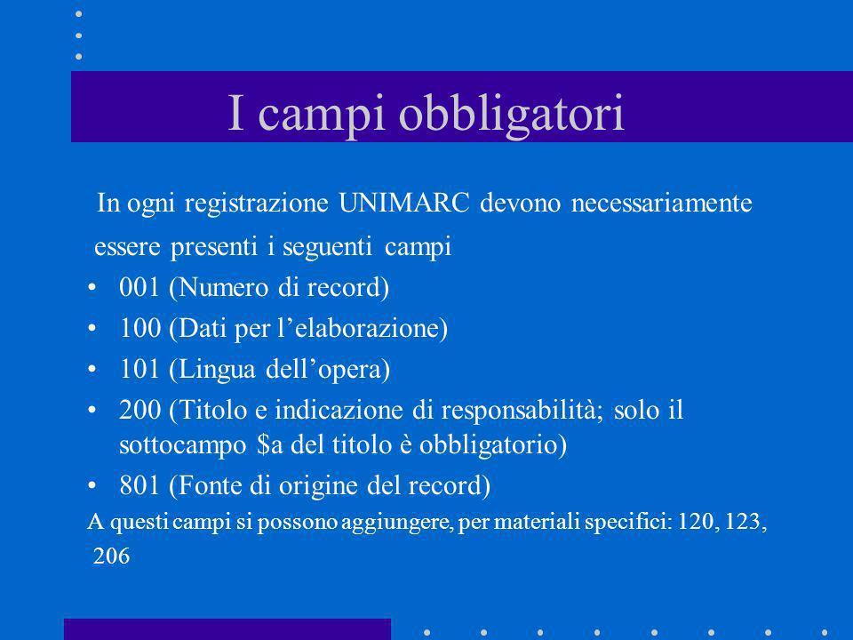 I campi obbligatori In ogni registrazione UNIMARC devono necessariamente essere presenti i seguenti campi 001 (Numero di record) 100 (Dati per lelabor