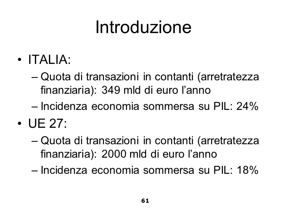 Introduzione ITALIA: –Quota di transazioni in contanti (arretratezza finanziaria): 349 mld di euro lanno –Incidenza economia sommersa su PIL: 24% UE 2