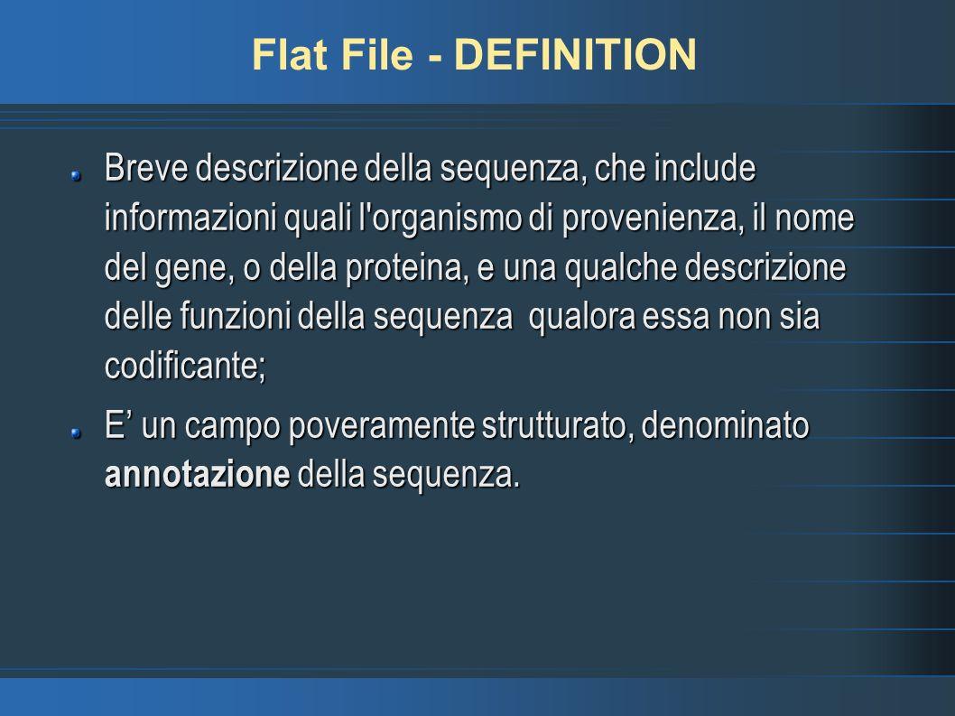 Flat File - DEFINITION Breve descrizione della sequenza, che include informazioni quali l organismo di provenienza, il nome del gene, o della proteina, e una qualche descrizione delle funzioni della sequenza qualora essa non sia codificante; E un campo poveramente strutturato, denominato annotazione della sequenza.