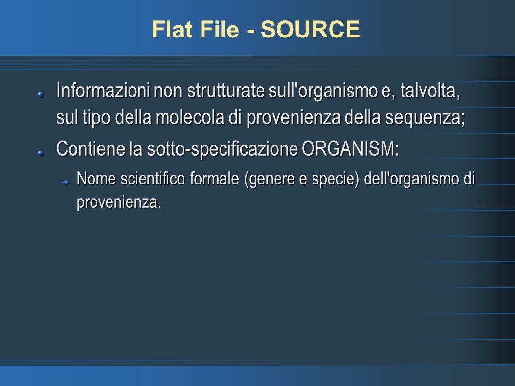 Flat File - SOURCE Informazioni non strutturate sull organismo e, talvolta, sul tipo della molecola di provenienza della sequenza; Contiene la sotto-specificazione ORGANISM: Nome scientifico formale (genere e specie) dell organismo di provenienza.