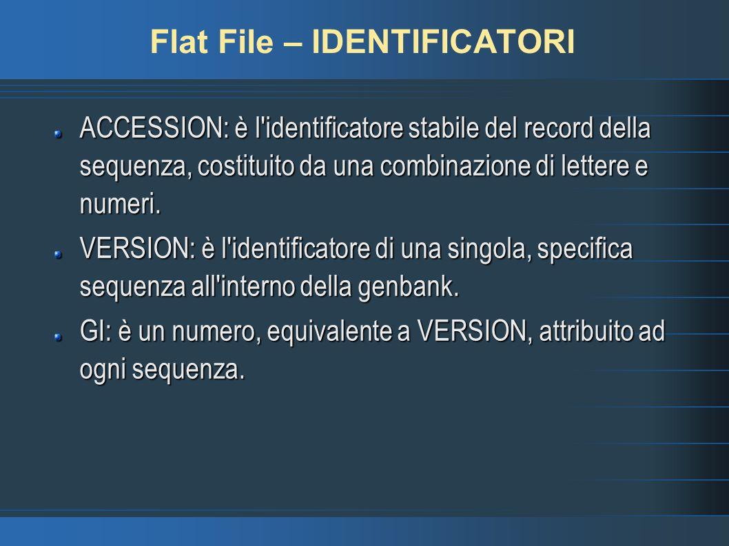 Flat File – IDENTIFICATORI ACCESSION: è l identificatore stabile del record della sequenza, costituito da una combinazione di lettere e numeri.