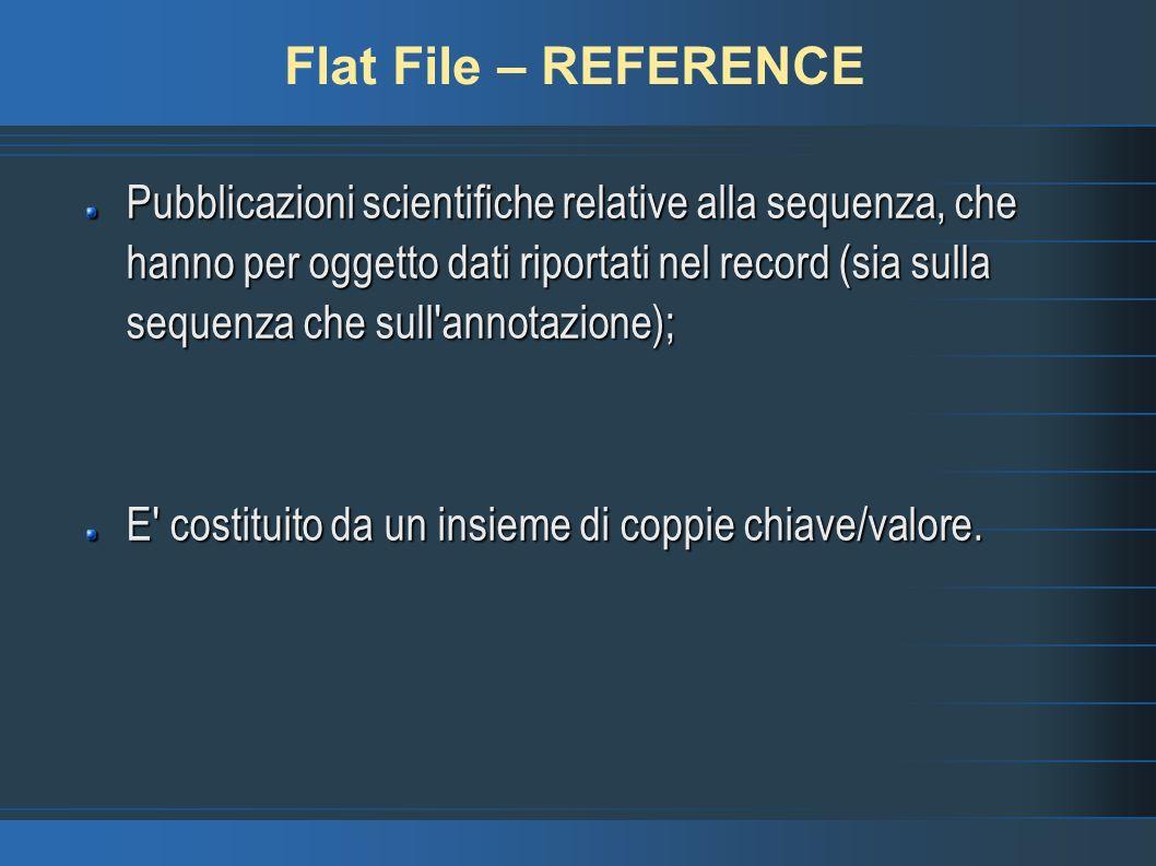 Flat File – REFERENCE Pubblicazioni scientifiche relative alla sequenza, che hanno per oggetto dati riportati nel record (sia sulla sequenza che sull annotazione); E costituito da un insieme di coppie chiave/valore.