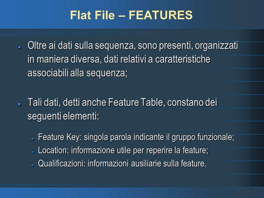 Flat File – FEATURES Oltre ai dati sulla sequenza, sono presenti, organizzati in maniera diversa, dati relativi a caratteristiche associabili alla sequenza; Tali dati, detti anche Feature Table, constano dei seguenti elementi: Feature Key: singola parola indicante il gruppo funzionale; Location: informazione utile per reperire la feature; Qualificazioni: informazioni ausiliarie sulla feature.