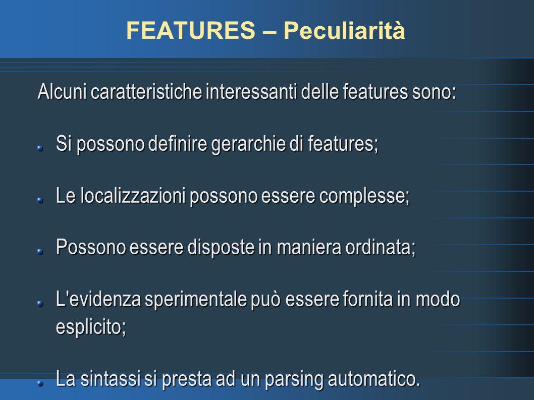 FEATURES – Peculiarità Alcuni caratteristiche interessanti delle features sono: Si possono definire gerarchie di features; Le localizzazioni possono essere complesse; Possono essere disposte in maniera ordinata; L evidenza sperimentale può essere fornita in modo esplicito; La sintassi si presta ad un parsing automatico.