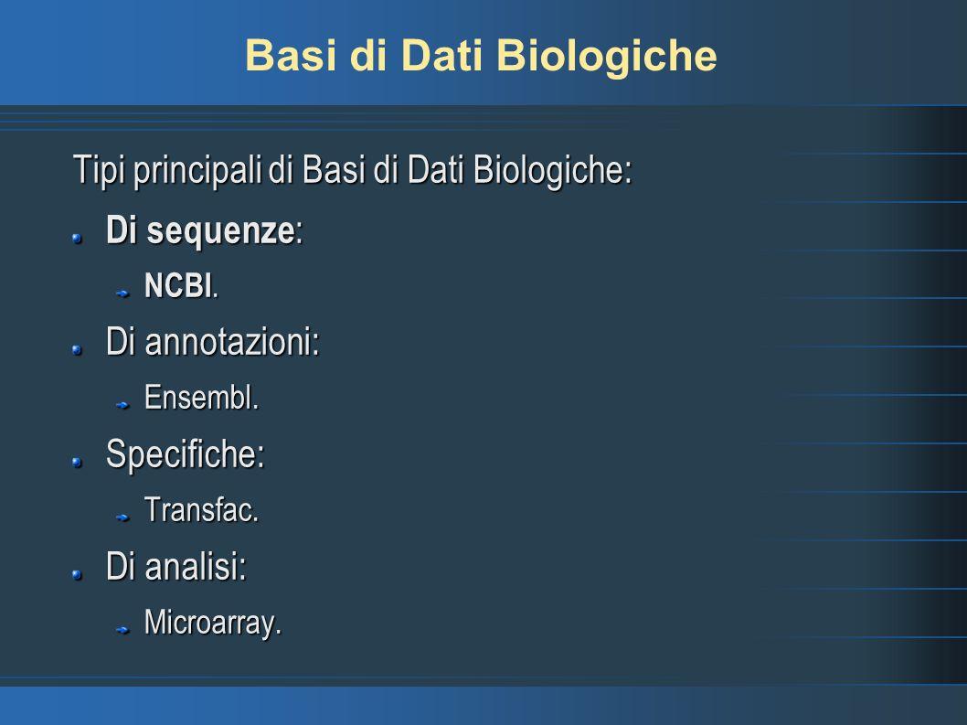Basi di Dati Biologiche Tipi principali di Basi di Dati Biologiche: Di sequenze : NCBI. Di annotazioni: Ensembl.Specifiche:Transfac. Di analisi: Micro
