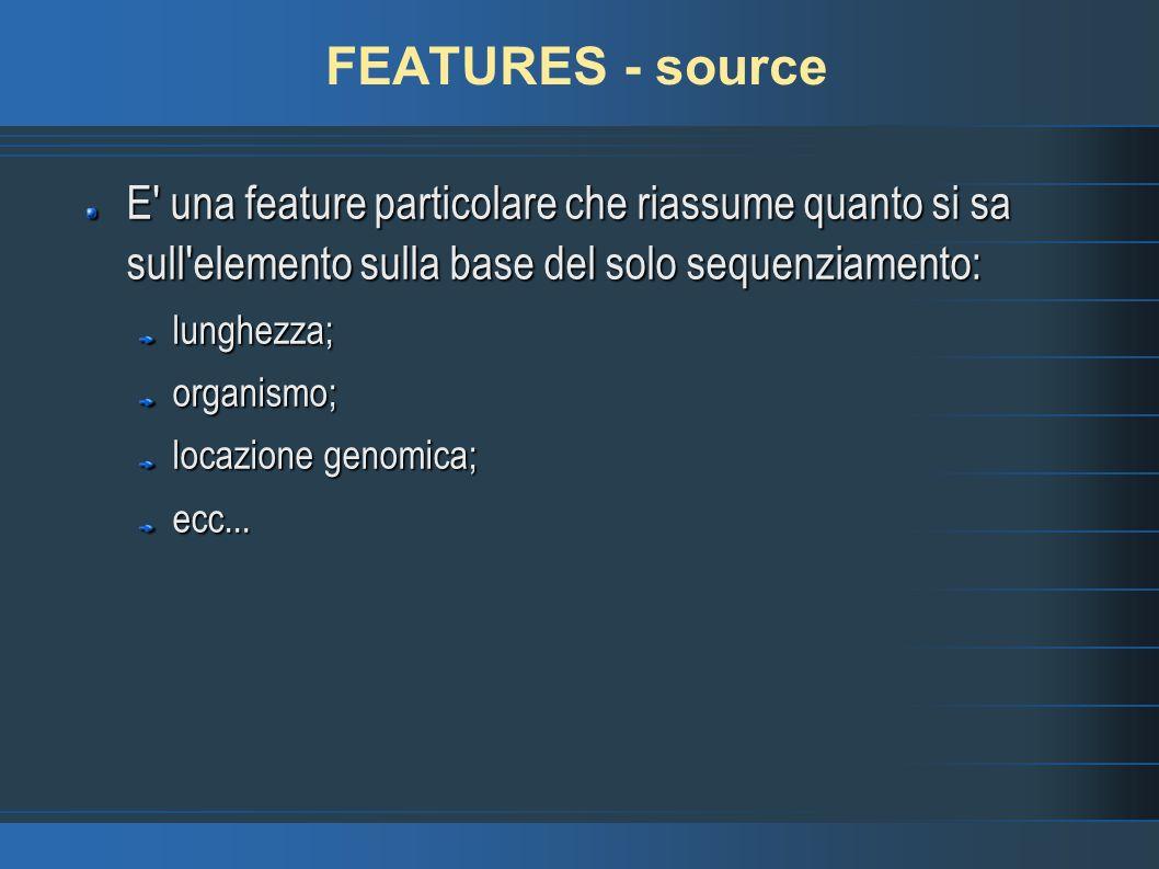 FEATURES - source E una feature particolare che riassume quanto si sa sull elemento sulla base del solo sequenziamento: lunghezza;organismo; locazione genomica; ecc...