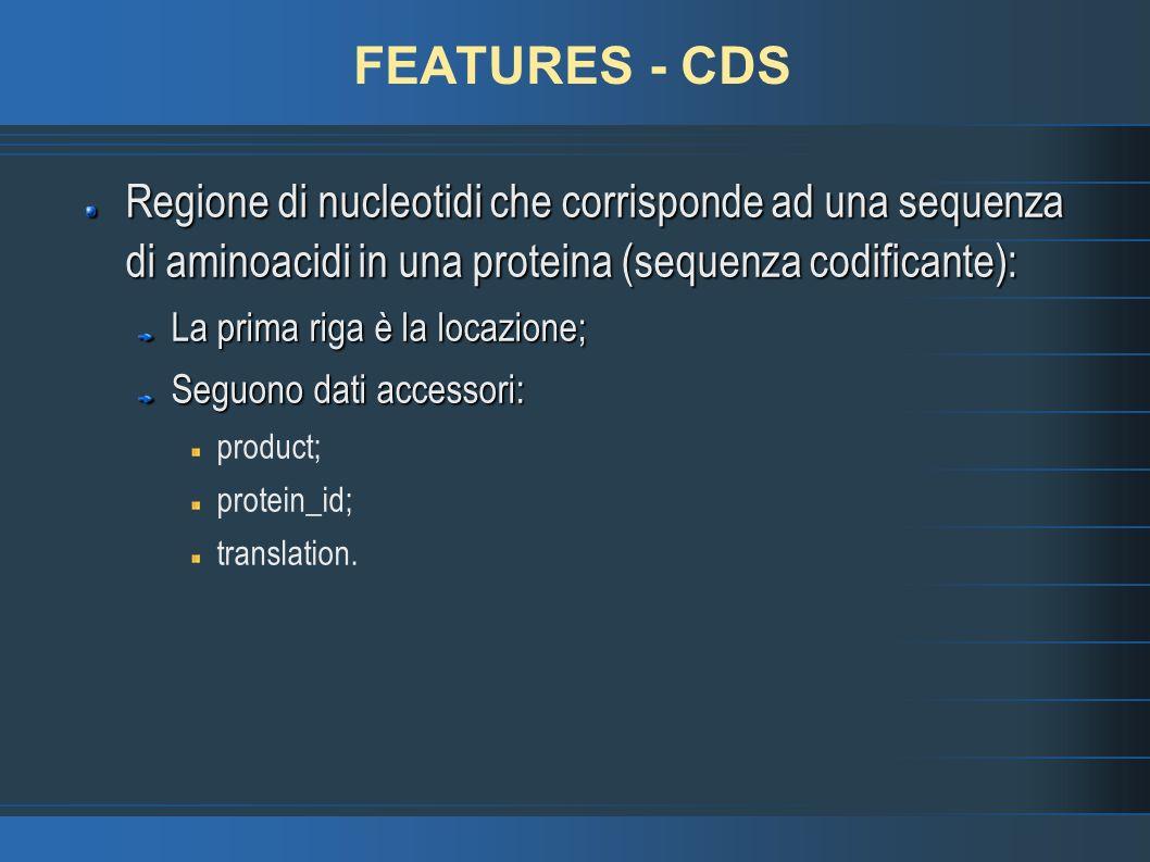 FEATURES - CDS Regione di nucleotidi che corrisponde ad una sequenza di aminoacidi in una proteina (sequenza codificante): La prima riga è la locazione; Seguono dati accessori: product; protein_id; translation.