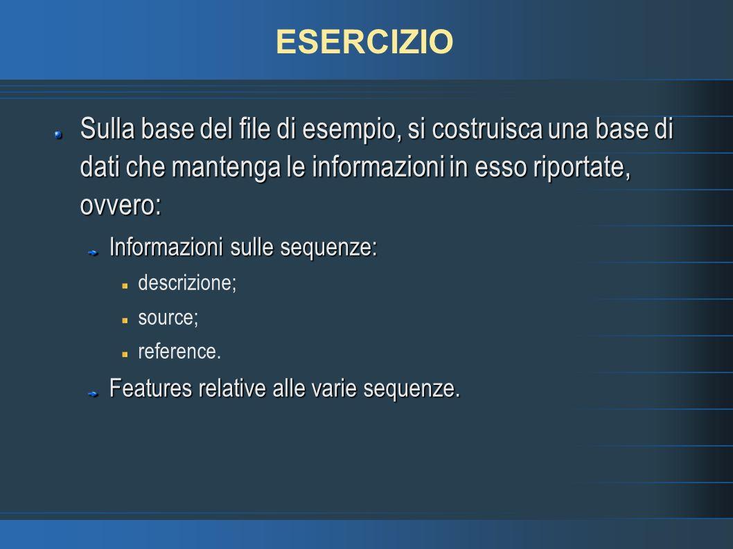 ESERCIZIO Sulla base del file di esempio, si costruisca una base di dati che mantenga le informazioni in esso riportate, ovvero: Informazioni sulle sequenze: descrizione; source; reference.
