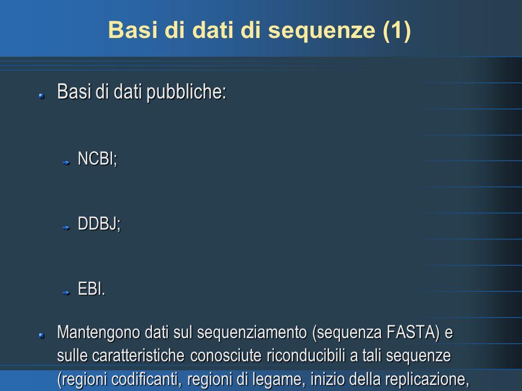 Basi di dati di sequenze (1) Basi di dati pubbliche: NCBI;DDBJ;EBI. Mantengono dati sul sequenziamento (sequenza FASTA) e sulle caratteristiche conosc