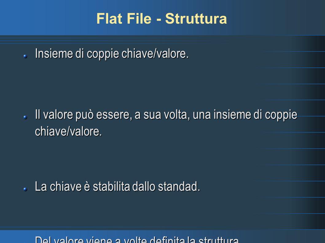Flat File - Struttura Insieme di coppie chiave/valore. Il valore può essere, a sua volta, una insieme di coppie chiave/valore. La chiave è stabilita d