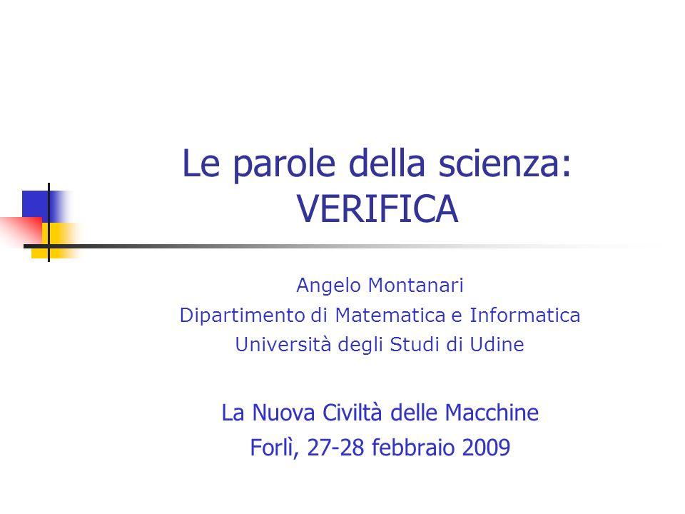 Le parole della scienza: VERIFICA Angelo Montanari Dipartimento di Matematica e Informatica Università degli Studi di Udine La Nuova Civiltà delle Macchine Forlì, 27-28 febbraio 2009