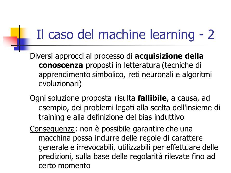 Il caso del machine learning - 2 Diversi approcci al processo di acquisizione della conoscenza proposti in letteratura (tecniche di apprendimento simbolico, reti neuronali e algoritmi evoluzionari) Ogni soluzione proposta risulta fallibile, a causa, ad esempio, dei problemi legati alla scelta dell insieme di training e alla definizione del bias induttivo Conseguenza: non è possibile garantire che una macchina possa indurre delle regole di carattere generale e irrevocabili, utilizzabili per effettuare delle predizioni, sulla base delle regolarità rilevate fino ad certo momento