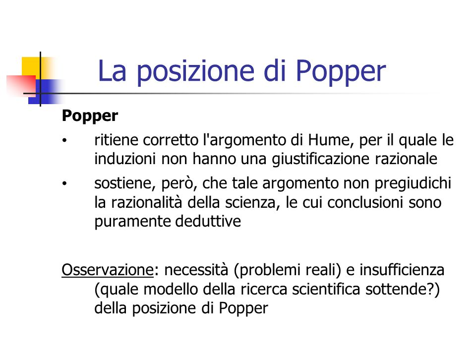 La posizione di Popper Popper ritiene corretto l argomento di Hume, per il quale le induzioni non hanno una giustificazione razionale sostiene, però, che tale argomento non pregiudichi la razionalità della scienza, le cui conclusioni sono puramente deduttive Osservazione: necessità (problemi reali) e insufficienza (quale modello della ricerca scientifica sottende?) della posizione di Popper