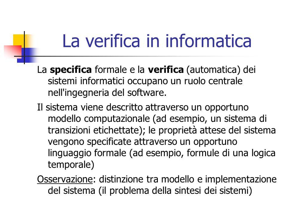 La verifica in informatica La specifica formale e la verifica (automatica) dei sistemi informatici occupano un ruolo centrale nell ingegneria del software.