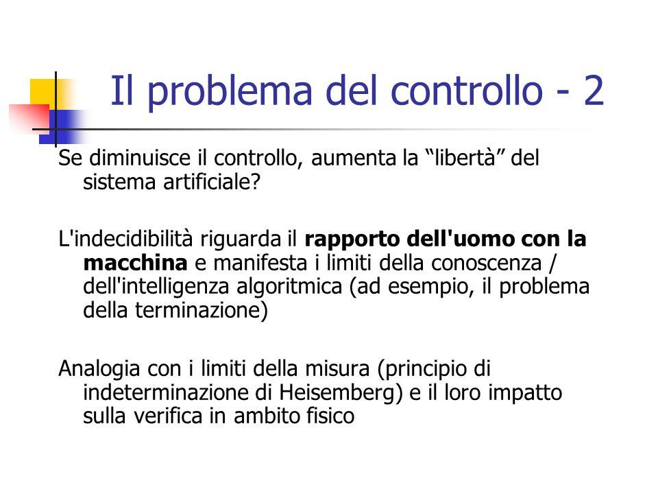 Il problema del controllo - 2 Se diminuisce il controllo, aumenta la libertà del sistema artificiale.