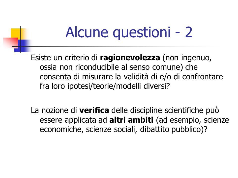 Alcune questioni - 2 Esiste un criterio di ragionevolezza (non ingenuo, ossia non riconducibile al senso comune) che consenta di misurare la validità di e/o di confrontare fra loro ipotesi/teorie/modelli diversi.
