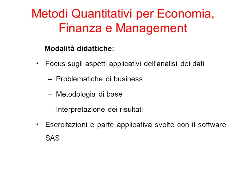 Modalità didattiche: Focus sugli aspetti applicativi dellanalisi dei dati –Problematiche di business –Metodologia di base –Interpretazione dei risultati Esercitazioni e parte applicativa svolte con il software SAS Metodi Quantitativi per Economia, Finanza e Management