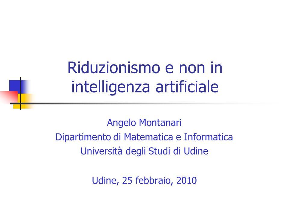 Riduzionismo e non in intelligenza artificiale Angelo Montanari Dipartimento di Matematica e Informatica Università degli Studi di Udine Udine, 25 febbraio, 2010