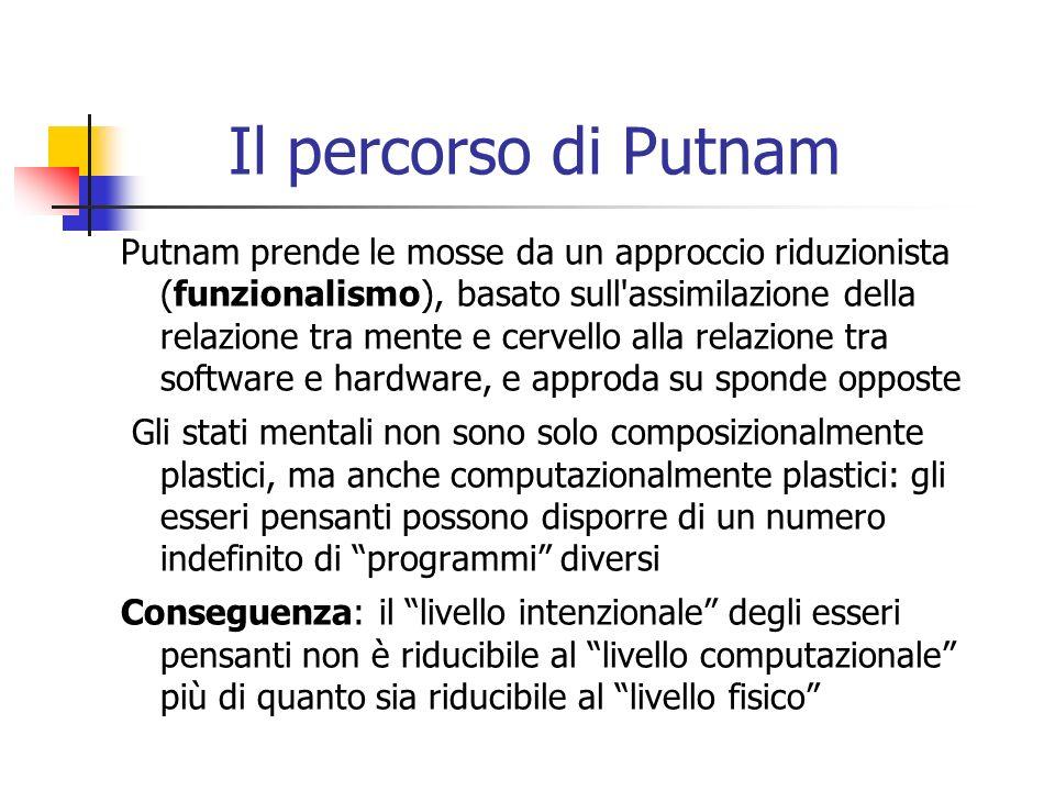 Il percorso di Putnam Putnam prende le mosse da un approccio riduzionista (funzionalismo), basato sull assimilazione della relazione tra mente e cervello alla relazione tra software e hardware, e approda su sponde opposte Gli stati mentali non sono solo composizionalmente plastici, ma anche computazionalmente plastici: gli esseri pensanti possono disporre di un numero indefinito di programmi diversi Conseguenza: il livello intenzionale degli esseri pensanti non è riducibile al livello computazionale più di quanto sia riducibile al livello fisico
