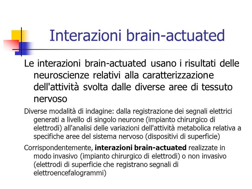 Interazioni brain-actuated Le interazioni brain-actuated usano i risultati delle neuroscienze relativi alla caratterizzazione dell attività svolta dalle diverse aree di tessuto nervoso Diverse modalità di indagine: dalla registrazione dei segnali elettrici generati a livello di singolo neurone (impianto chirurgico di elettrodi) all analisi delle variazioni dell attività metabolica relativa a specifiche aree del sistema nervoso (dispositivi di superficie) Corrispondentemente, interazioni brain-actuated realizzate in modo invasivo (impianto chirurgico di elettrodi) o non invasivo (elettrodi di superficie che registrano segnali di elettroencefalogrammi)