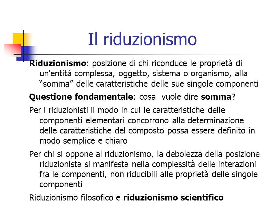 Il riduzionismo Riduzionismo: posizione di chi riconduce le proprietà di un'entità complessa, oggetto, sistema o organismo, alla somma delle caratteri